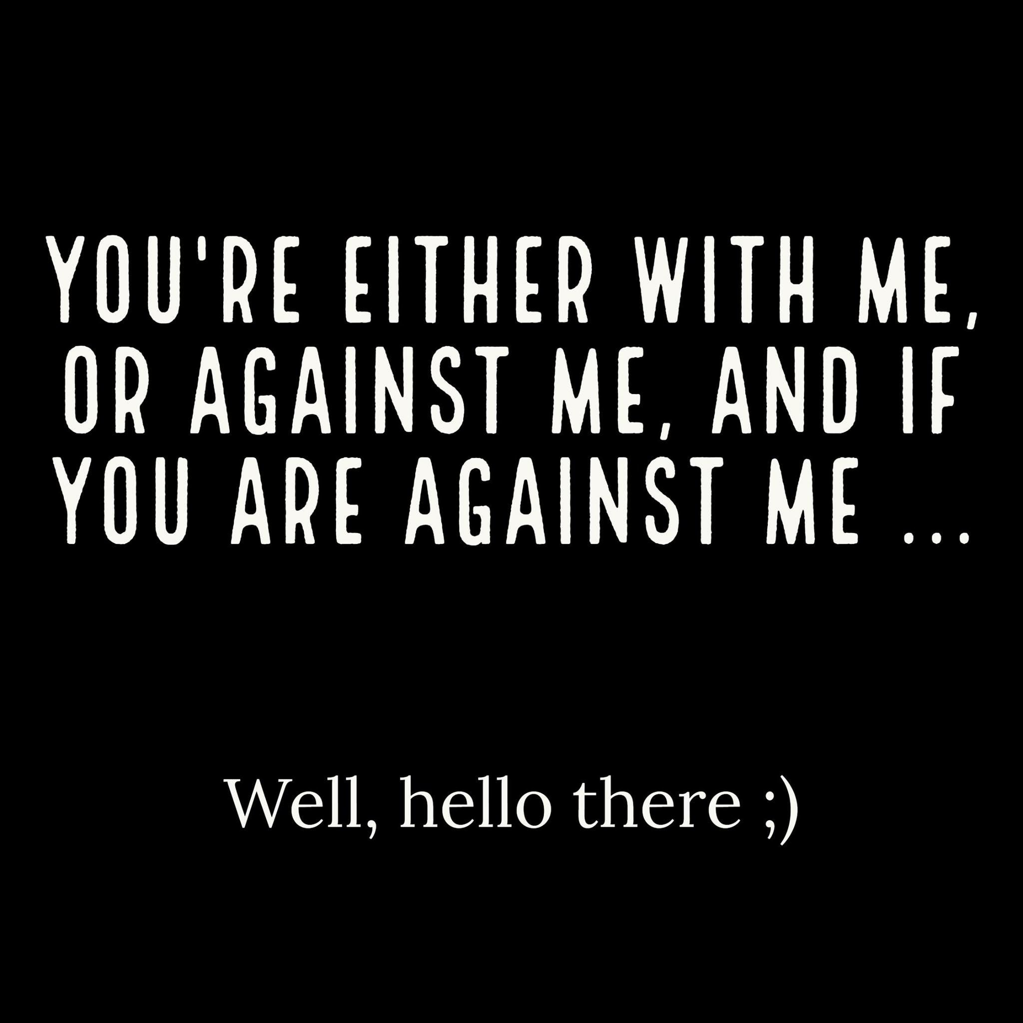 Yup I Want You With Me And Against Me Well Hello There Funny Quotes Sarcasm Work Quotes Sarcasm Quotes