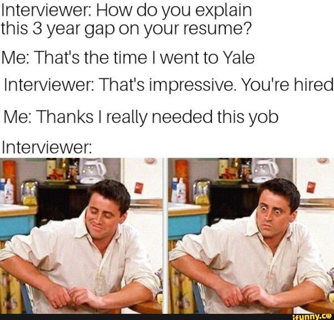 Interviewer. How do you explain this 3 year gap on your resume? Me: That's the time I went to Yale Interviewer: That's impressive. You're hired Me: Thanks I really needed this yob Interviewer: - )