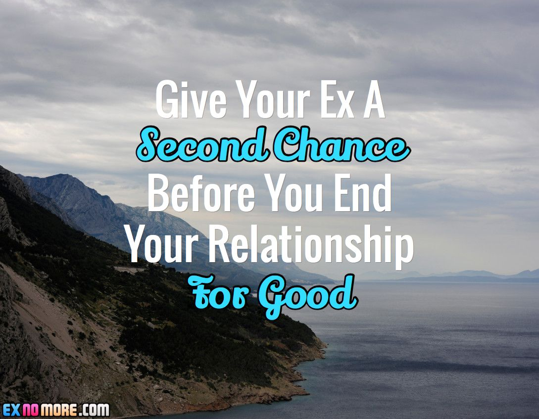 Give Your Ex A Second Chance Before You End Your