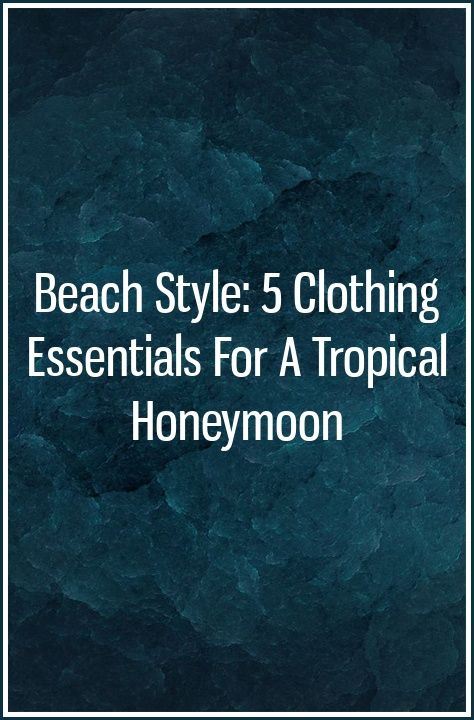 Beach Style: 5 Clothing Essentials for a Tropical Honeymoon #beachhoneymoonclothes