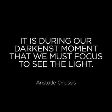 It Is During Our Darkest Moment That We Must Focus To See The Light Aristotle Onassis Inspirational Quotes Words Quotes