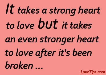It takes a very strong heart to love again after it was broken ...