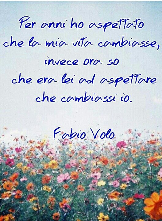 For Years I Waited For My Life To Change But Now I Know That She Was Waiting For Me To Change Fabio Volo Citazioni Citazioni Sagge Citazioni Motivazionali