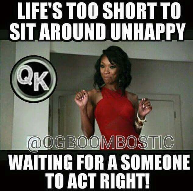 Life's to short to sit around unhappy waiting for a someone to act right