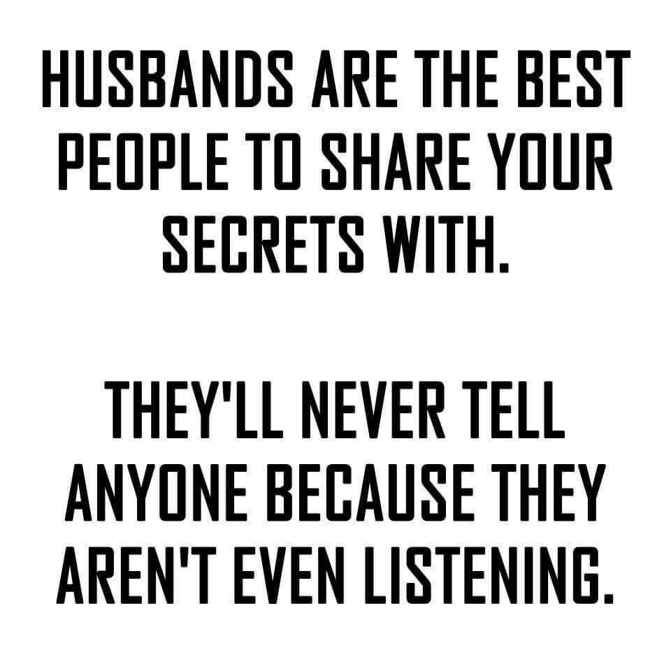 Husbands Are The Best People To Share Your Secrets With They Ll Never Tell Anyone Because They Aren Marriage Quotes Funny Husband Quotes Funny Husband Humor