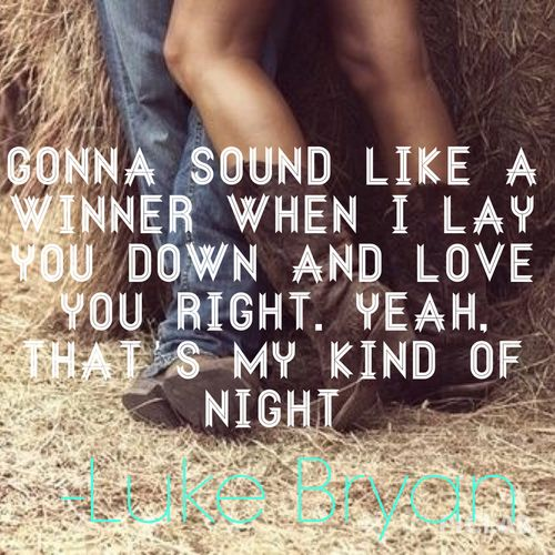 Gonna sound like a winner when i lay you down and love you right, yeah, that's my kind of night..