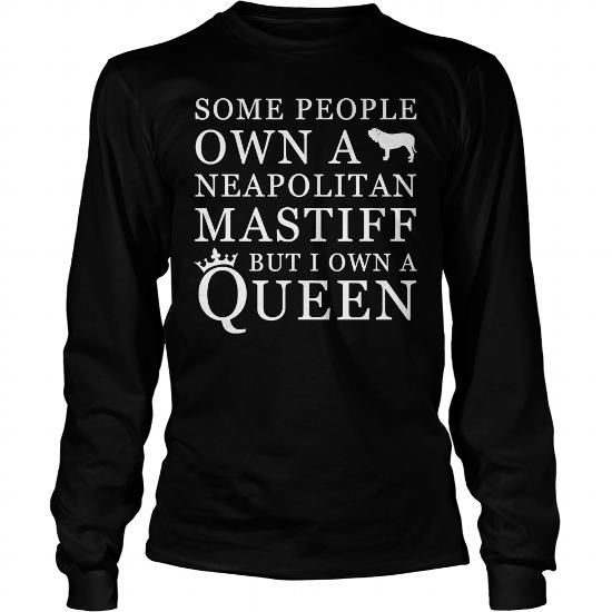 Some people own a Neapolitan Mastiff But I own a Queen  Long Sleeve Tees T-Shirts, Hoodies ==►► Click Shopping NOW!