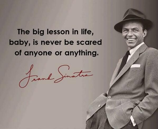 """""""The big lesson in life, baby, is never be scared of anyone or anything."""" ~ Frank Sinatra"""