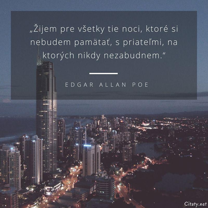 Žijem pre všetky tie noci, ktoré si nebudem pamätať, s priateľmi, na ktorých nikdy nezabudnem. - Edgar Allan Poe