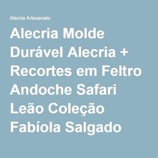 Alecria Molde Durável Alecria + Recortes em Feltro Andoche Safari Leão Coleção Fabíola Salgado Artesanato