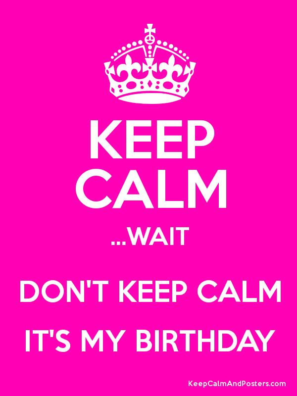 Dont Keep Calm Its My Birthday