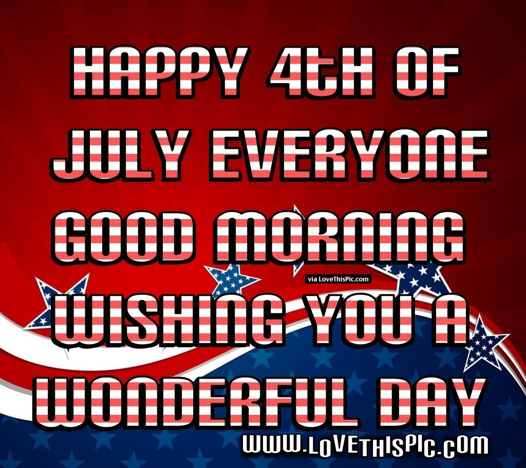 4Th Of July Quotes Happy 4Th Of July Everyone Good Morning Have A Wonderful Day 4Th