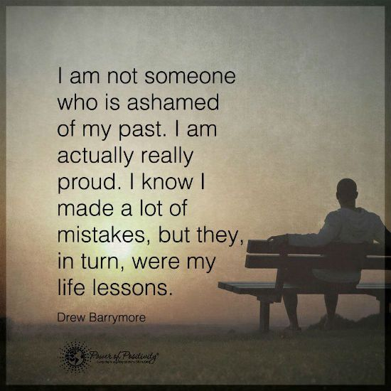 I Am Not Ashamed Of My Past I Know I Made A Lot Of Mistakes But They In Turn Were My Lessons Past Quotes My Past Quotes Spiritual Quotes