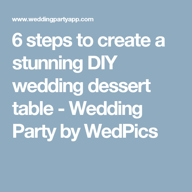 6 steps to create a stunning DIY wedding dessert table - Wedding Party by WedPics