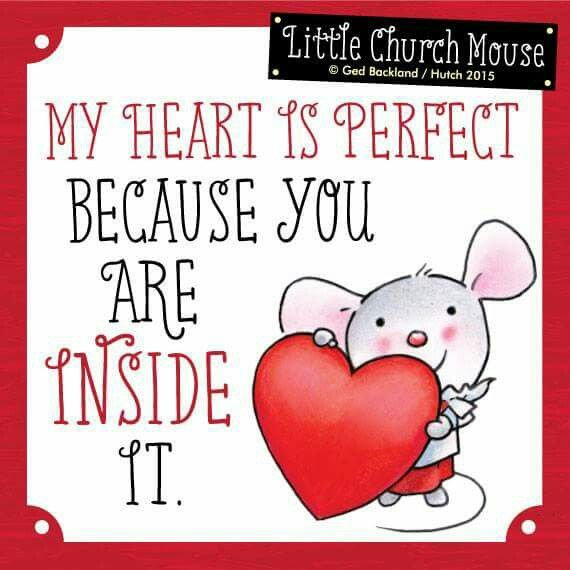 My heart is perfect Because you are Inside It...Little Church Mouse 24 March 2015 ❤❤❤