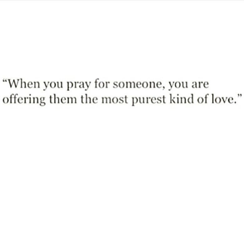 When you pray for someone, you are offering them the most purest