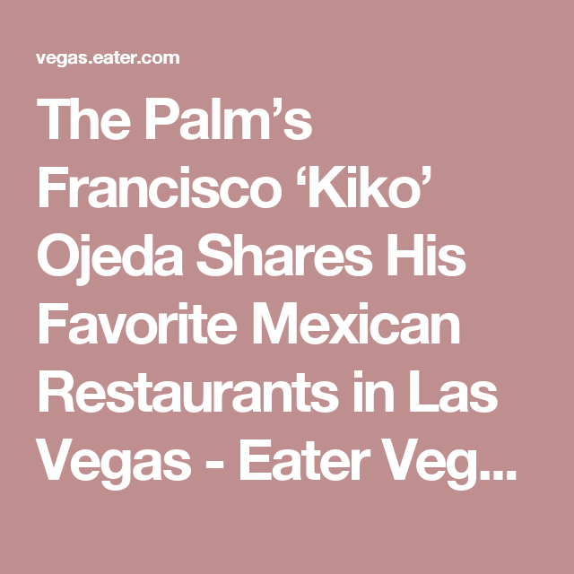 The Palm S Francisco Kiko Ojeda Shares His Favorite Mexican Restaurants In Las Vegas Mexican Restaurant Las Vegas Restaurants Las Vegas