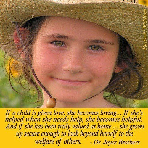 """""""If a child is given love she becomes loving... If she's helped when she needs help, she becomes helpful. And if she has been truly valued at home... she grows up secure enough to look beyond herself to the welfare of others."""" #DrJoyceBrothers"""