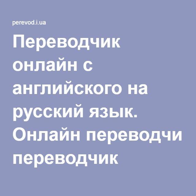 Perevodchik Onlajn S Anglijskogo Na Russkij Yazyk Onlajn Perevodchik