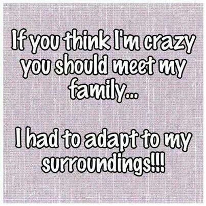 If you think I'm crazy you should meet my family
