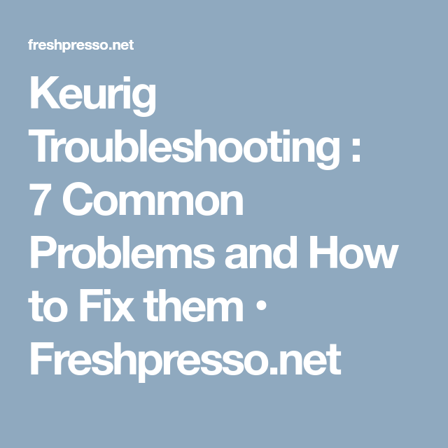 Keurig Troubleshooting : 7 Common Problems And How To Fix