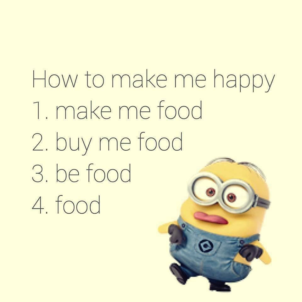 How To Make Me Happy 1 Make Me Food 2 Buy Me Food 3 Be Food 4 Food Minion Minions Quotes Funny Quotes Minions Funny