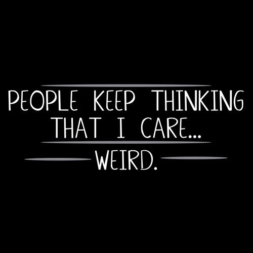People Keep Thinking That I Care Weird T Shirt Funny Quotes Quotes Me Quotes