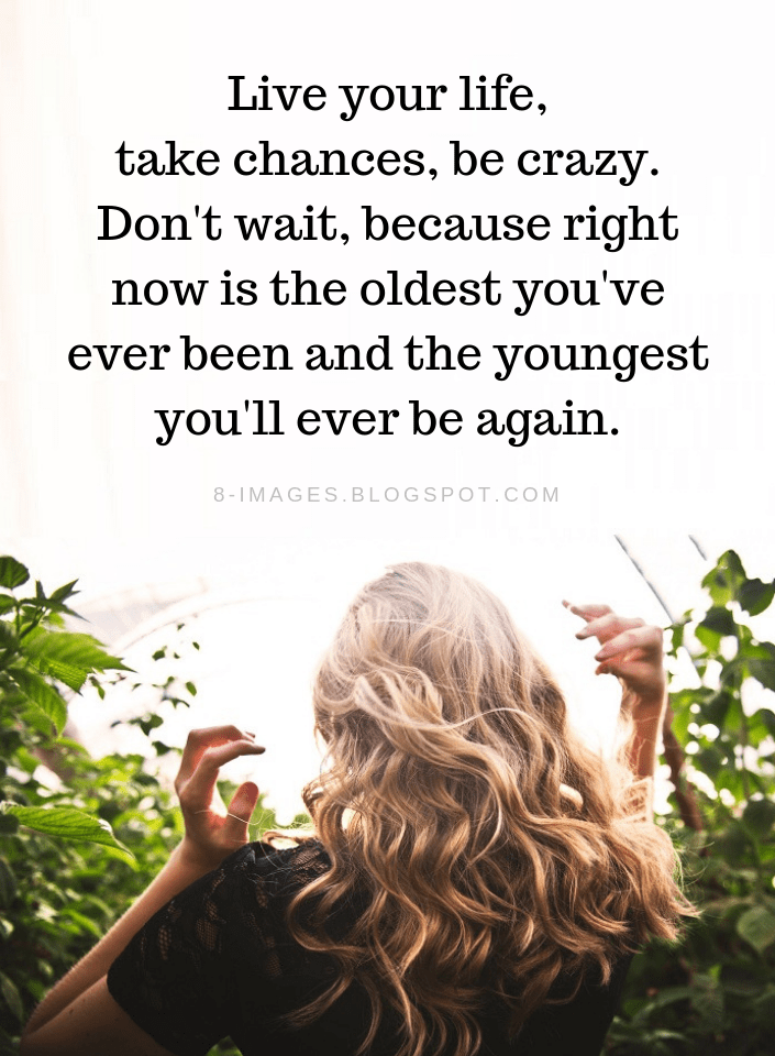 Life Quotes Live Your Life Take Chances Be Crazy Don T Wait Because Right Now Is The Oldest You Ve Ever Been An Old Quotes Chance Quotes Be Yourself Quotes