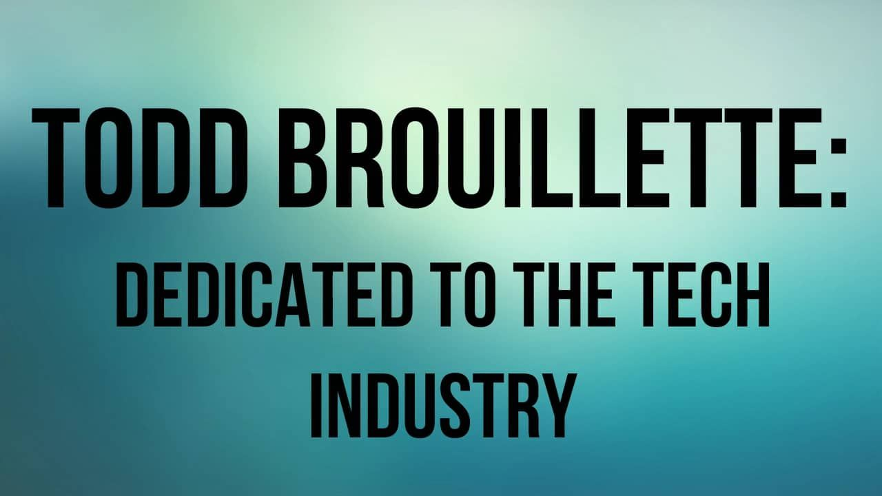 Todd Brouillette: Dedicated to the tech industry
