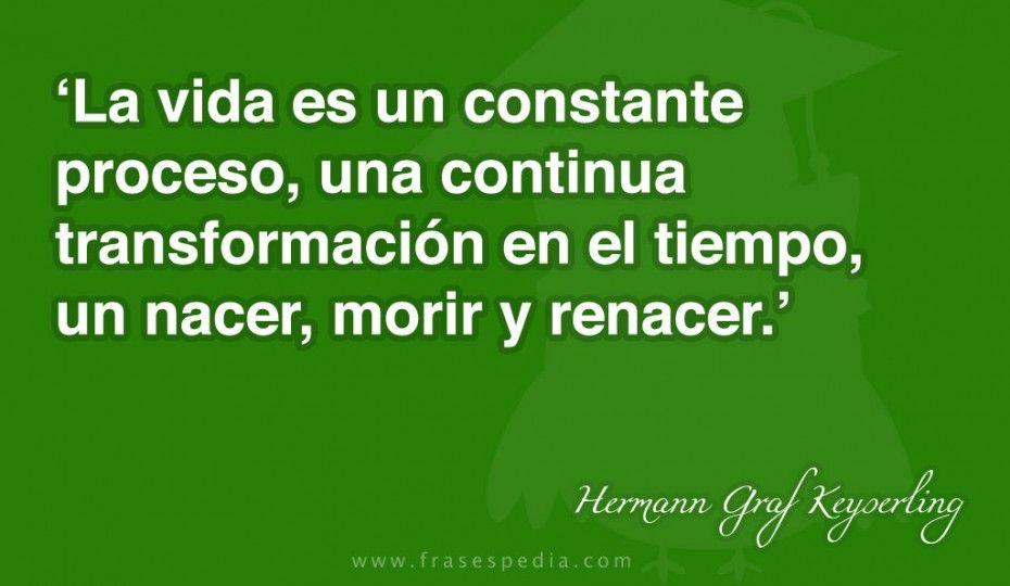 La vida es un constante proceso, una continua transformación en el tiempo, un nacer, morir y renacer.