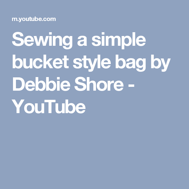 Sewing a simple bucket style bag  by Debbie Shore - YouTube