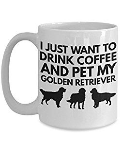 Amazon Com I Just Want To Drink Coffee And Pet My Golden