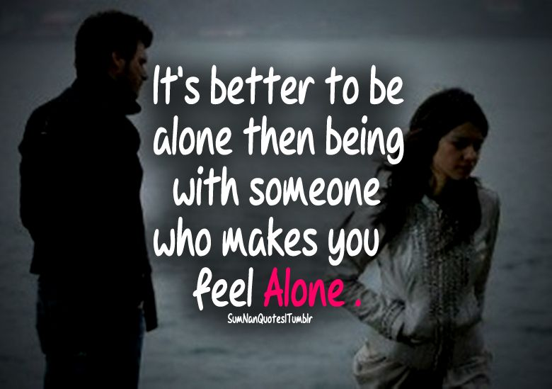Its Better To Be Alone Than Being With Someone Who Makes You Feel Alone. #