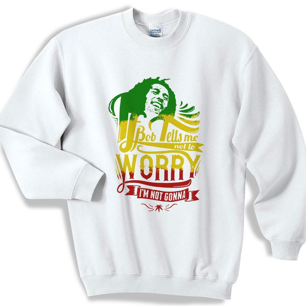 Bob Marley If Tells Me Not To Worry I Am Not Gonna Sweater Sweatshirt Bob Marley Sweater Sweatshirt Sweaters [ 1024 x 1024 Pixel ]