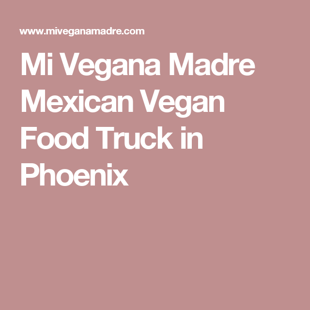 Mi Vegana Madre Mexican Vegan Food Truck In Phoenix Vegan