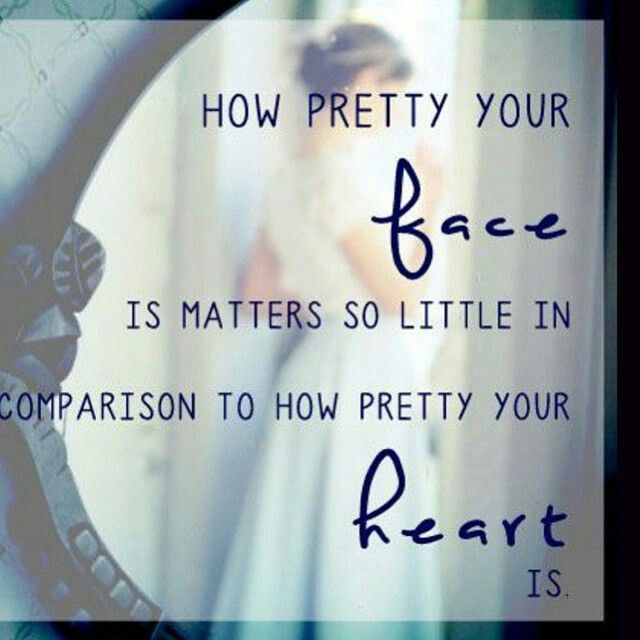 how pretty your face is matters so little in comparison to how pretty your heart is