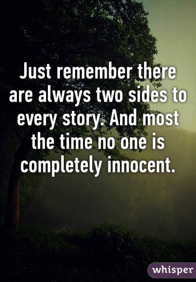 Just Remember There Are Always Two Sides To Every Story And Most