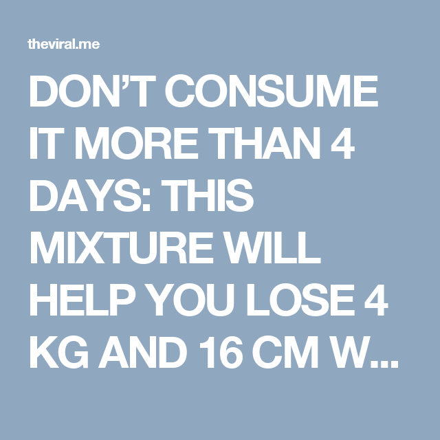 DON'T CONSUME IT MORE THAN 4 DAYS: THIS MIXTURE WILL HELP