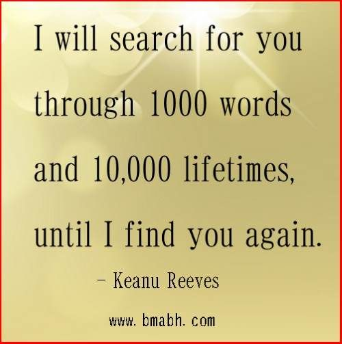 Cute Love Quotes For Him By Keanu Reeves I Will Search For You Through  Words And  Lifetimes Until I Find You Again Visit Http Www Bmabh Com