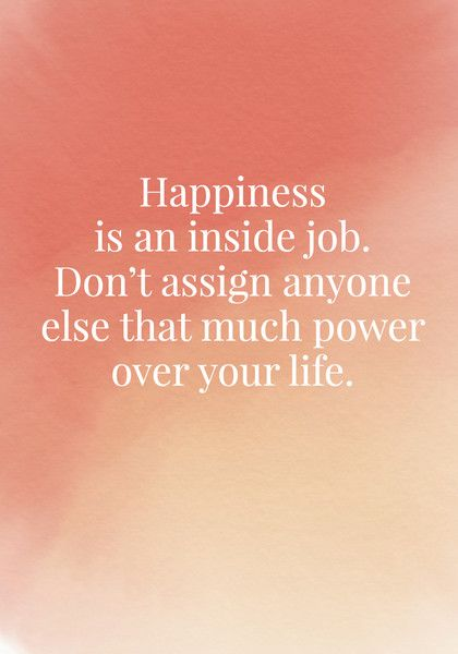 Happiness Is An Inside Job. Donu0027t Assign Anyone Else That Much Power Over  Your Life. | Inside Job, Happiness And Scriptures