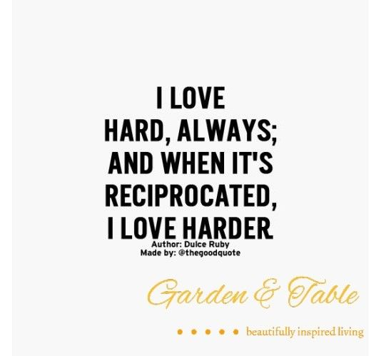 I love hard, always; and when its reciprocated, I love ...