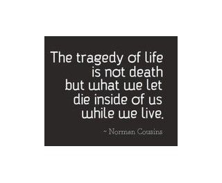 The tragedy of life is not death but what we let die inside of us while we live. ~ Norman Cousins