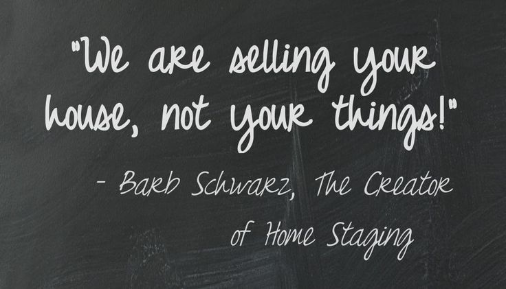 People forget that we are selling their house, not their things. They want to keep their precious things out while their house is on the market. But that does not work! Because people look at their things, instead of their house! So I wrote this of my Staging Sayings to remind them of that fact!