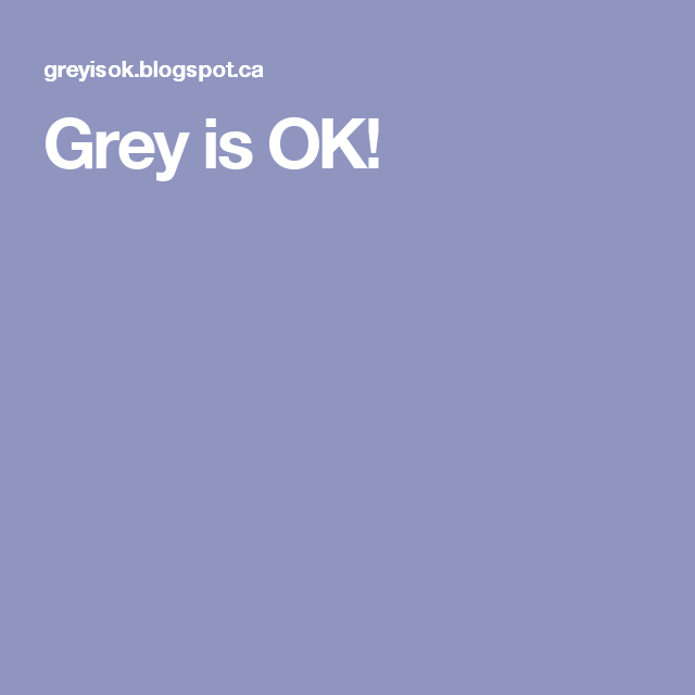 Grey is OK! More than that! It´s  marvellous