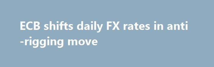 Ecb Shifts Daily Fx Rates In Anti Rigging Move Http Trading