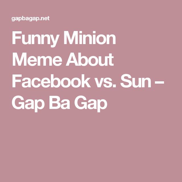 Funny Minion Meme About Facebook vs. Sun – Gap Ba Gap