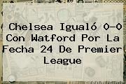 http://tecnoautos.com/wp-content/uploads/imagenes/tendencias/thumbs/chelsea-igualo-00-con-watford-por-la-fecha-24-de-premier-league.jpg Premier League. Chelsea igualó 0-0 con Watford por la fecha 24 de Premier League, Enlaces, Imágenes, Videos y Tweets - http://tecnoautos.com/actualidad/premier-league-chelsea-igualo-00-con-watford-por-la-fecha-24-de-premier-league/