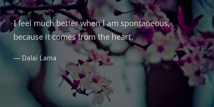 "quotedelight: "" I feel much better when I am spontaneous, because it comes from the heart. —Dalai Lama """