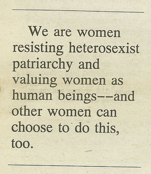 We are women resisting heterosexist patriarchy and valuing women as human beings -- and other women can choose to do this too.