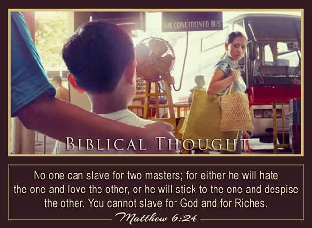No one can slave for two masters, for he will either hate the one and love the other, or he will stick to the one and despise the other. You cannot slave for God and Riches. -Matthew 6:24.